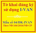 Tờ khai đăng ký sử dụng dịch vụ I-VAN - Mẫu số 04/ĐK-IVAN